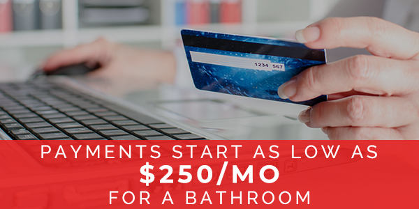 PAYMENTS AS LOW AS $250/MO FOR A BATHROOM